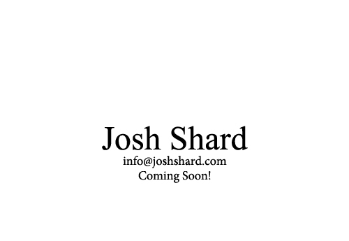 Josh Shard Coming Soon!